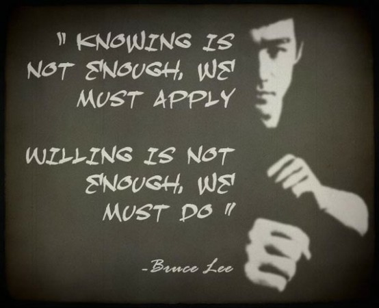 Best Clarity Quote By Bruce Lee ~ Knowing is not Enough , We must Apply willing is not enough, We must do.
