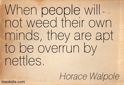 Best Clarity Quote By Horace Walpole~When people will not weed their own minds, they are apt to be overrun by nettles.
