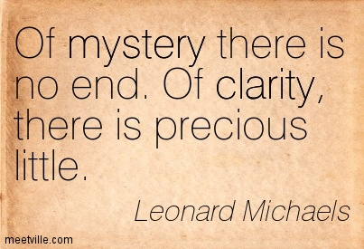 Best Clarity Quote by Leonard Michaels~ Of mystery there is no end. Of clarity, there is precious little.