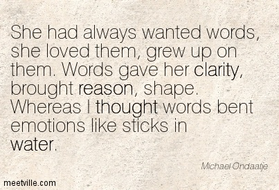 Best Clarity Quote By  Michael Ondaatje~Words Gave Her Clarity, Brought Reason, Shape. Whereas I Thought Words Bent Emotions Like Sticks In Water.