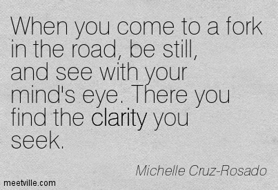 Best Clarity Quote by Michelle Cruz-Rosado~When you come to a fork in the road, be still, and see with your mind's eye. There you find the clarity you seek.