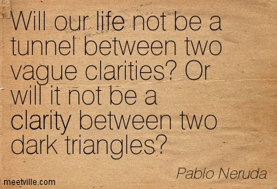 Best Clarity Quote By Pablo Neruda~Will Our Life Not Be A Tunnel Between Two Vague Clarities! Or Will It Not Be A Clarity Between Two Dark Triangles.