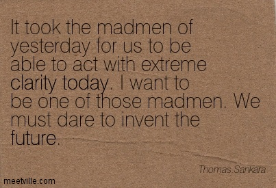 Best Clarity Quote By Thomas Sankara ~It took the madmen of yesterday for us to be able to act with extreme clarity today. I want to be one of those madmen. We must dare to invent the future.