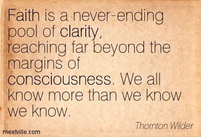 Best Clarity Quote By Thornton Wilder~Faith is a never-ending pool of clarity, reaching far beyond the margins of consciousness. We all know more than we know we know.