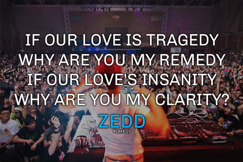 Best Clarity Quote By  Zedd~If Our Love Is Tragedy Why Are You My Remedy If Our Love's Insanity Why Are You My Clarity.