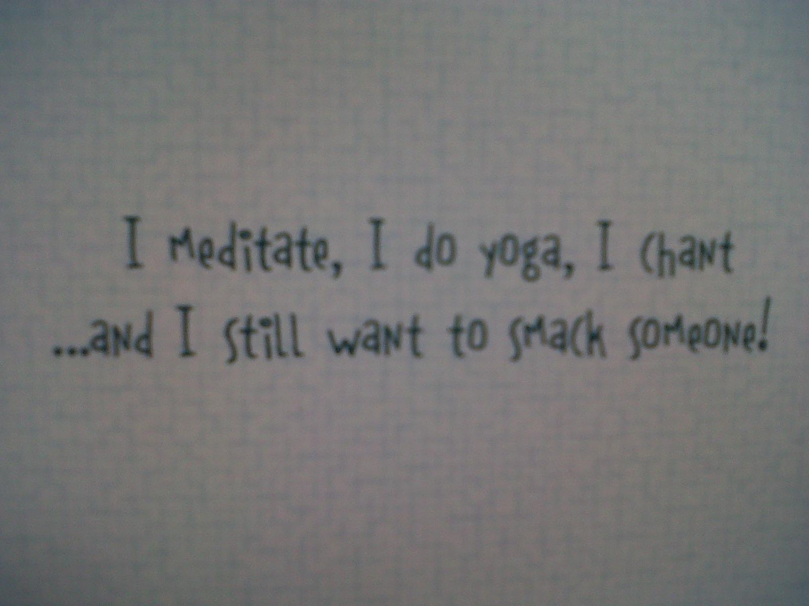 Best Clarity Quote ~ I meditate , I do yoga, I chant and I still want to smack someone !