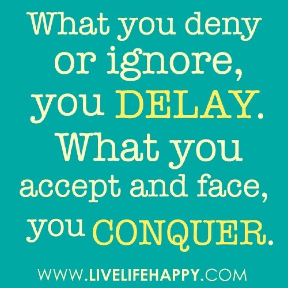 Best Clarity Quote ~ What you deny or ignore, you Delay ..