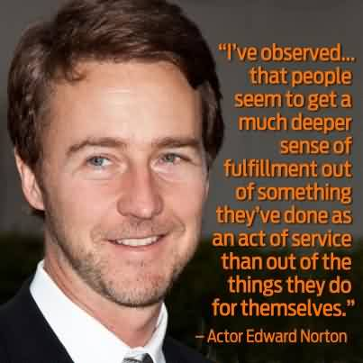 Best Clarity Quotes by Actor Edward Norton ~ I've observed that people sem to get a much deeper sense of fulfillment out of something they've done as an act of service than out of the things ..