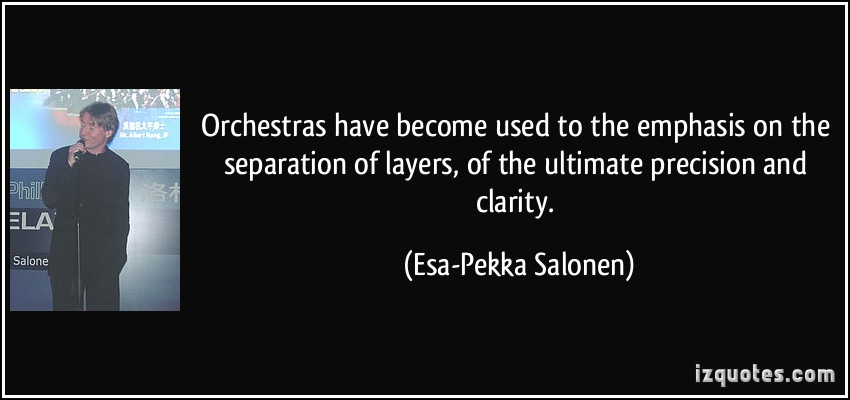 Best Clarity Quotes By Esa-Pekka Salonen ~ Orchestras have become used to the emphasis on the separation of layers, of the ultimate precision and clarity.