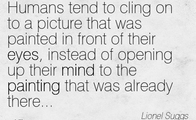 Best Clarity Quotes By Lionel Suggs ~Humans tend to cling on to a picture that was painted in front of their eyes, instead of opening up their mind to the painting that was already there…