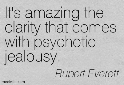 Best Clarity Quotes By Rupert Everett ~ It,s Amazing the clarity that comes with psychotic jealousy .