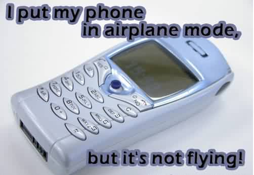 Best funny Facbook Quotes images - I put my phone in air plane mode but it's not flying