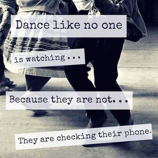 Best funny facebook Quotes - Dance like no one is watching because they are checking their phones