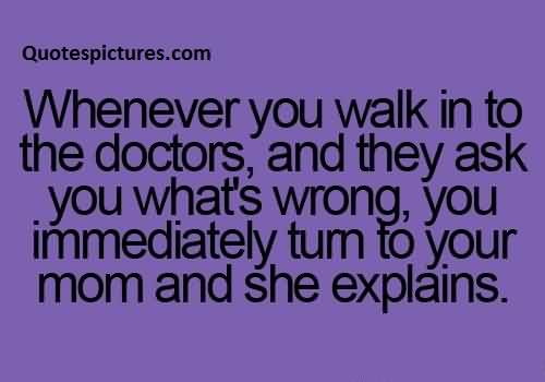 Best funny fb Quotes for facebook - henever you walk into the doctor and they ask you what's wrong you immediately turn to your mom and she expalins