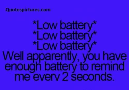 funny fb Quotes You have enough battery to remind me every 2 seconds ...