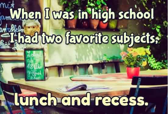 Best funny pinterest quotes - When i was in high school i ahd two favourite subjects lunch and recess