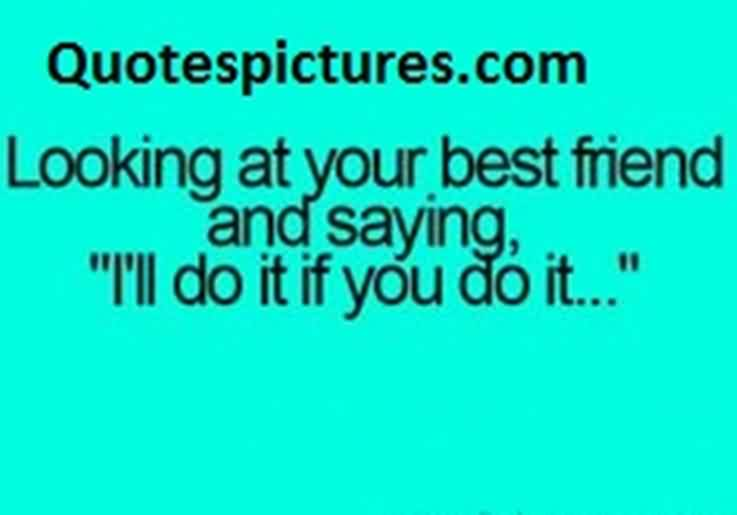 Best funny Quotes about friendship - Looking at your friend and saying i ll do it if you do it