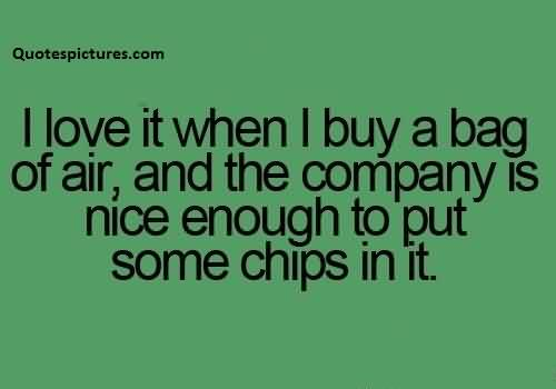 Best Funny Quotes for facebook - I love it When i buy a bag of air and the company is nice enough to put some chips in it