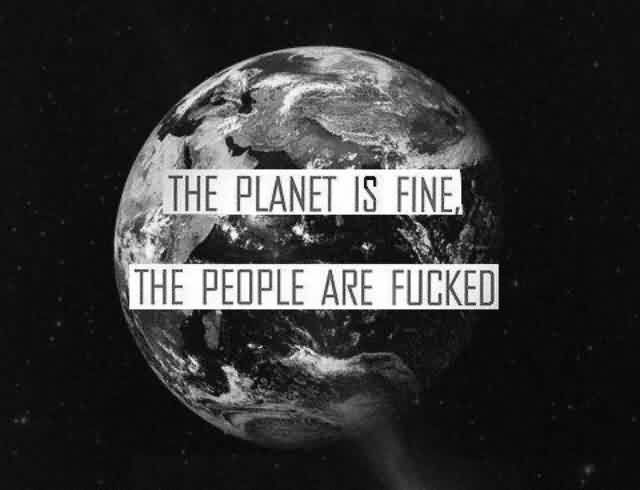 Best funny Quotes - The planet is fine the peoples are fucked
