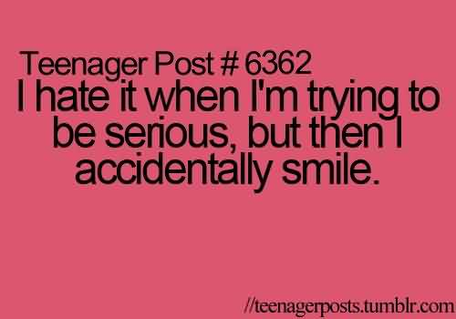 Best Funny Tumblr facebook Quotes-  I ahte it when i am trying to be serious but then i accidentally smile