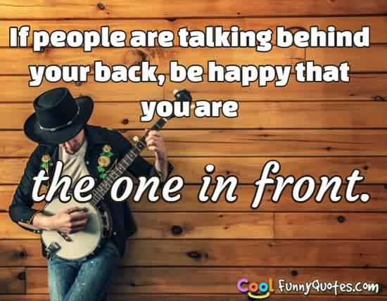 Best Funny tumblr Quotes - If people are talking behind your back be happy that you are the one in front