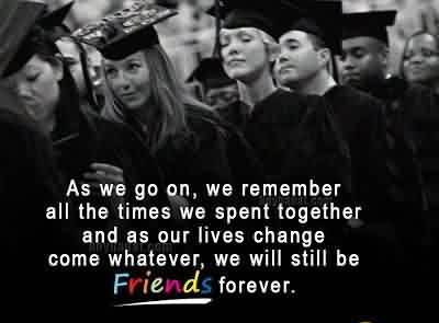 Best Graduation Quote ~As We Go On, We Remember All The Time We Spent Together And As Our Lives Change Come Whatever, We Will Still Be Friends Forever.