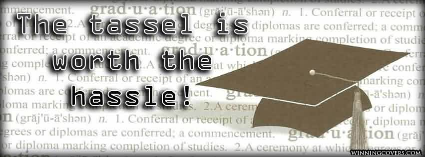 Best Graduation Quote ~ The tassel is worth the hassle!