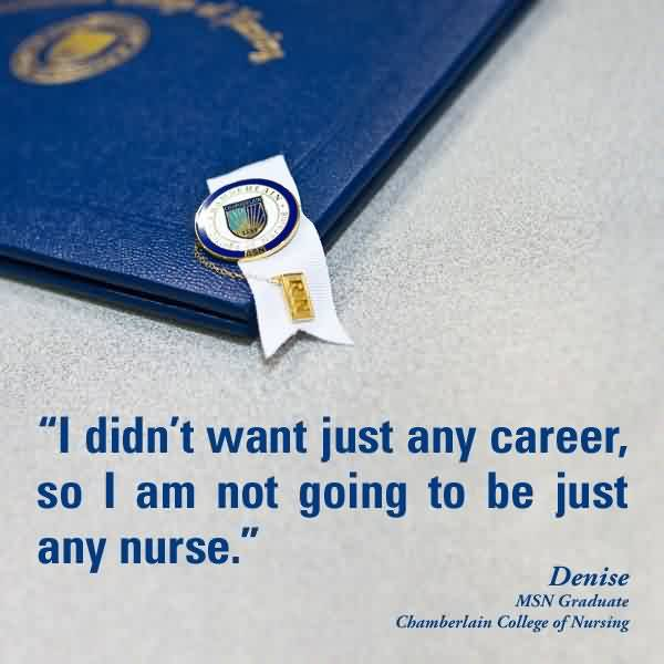 Best Graduation Quotes By Denise~I Didn't Want Just Any Career, So I Am Not Going To Be Just Any Nurse.
