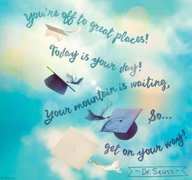 Best Graduation Quotes By Dr. Seuss~You're Off To Great Places! Today Is Your Day! Your Mountain Is Waiting, So Get On Your Way!