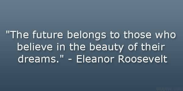 Best Graduation Quotes by  Eleanor Roosevelt~The Future Belongs To Those Who Believe In The Beauty Of Their Dreams.