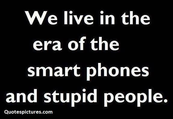 Best hilarious funny Quotes for facebook - We live in the era of the smart phones and stupid people