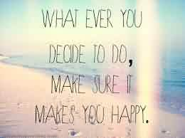 Best Inspirational Life Quotes Image - What eve you decide to do Make sure it makes you happy