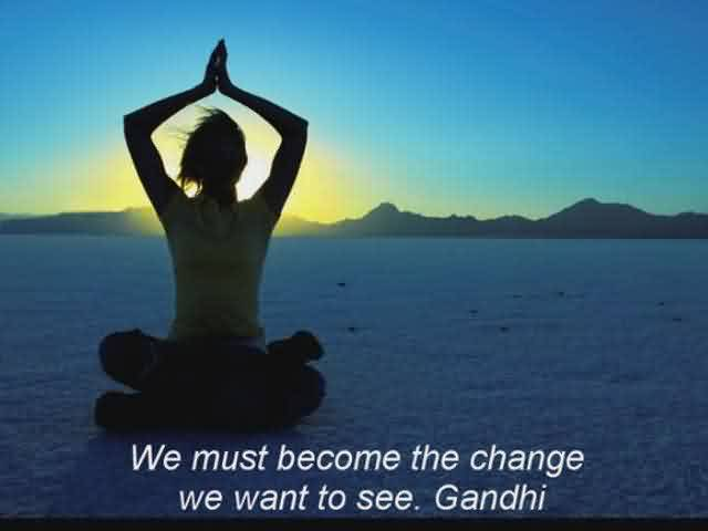 Best inspirational quotes about life Image - we must become the change we want to see. Gandhi