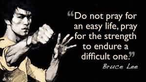 Best Life Quotes by Bruce Lee - Do not pray for an easy Life, Pray for the strength to endure a difficult one