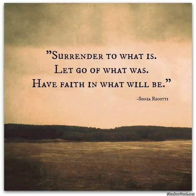 Best Life Quotes - Surrender to what is.Let go of what was.Have faith in what will be