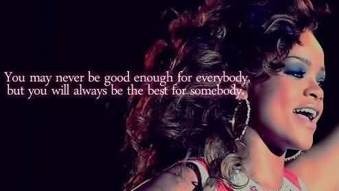 Best Meaningful Quote ~ You may never be good enough for everybody.