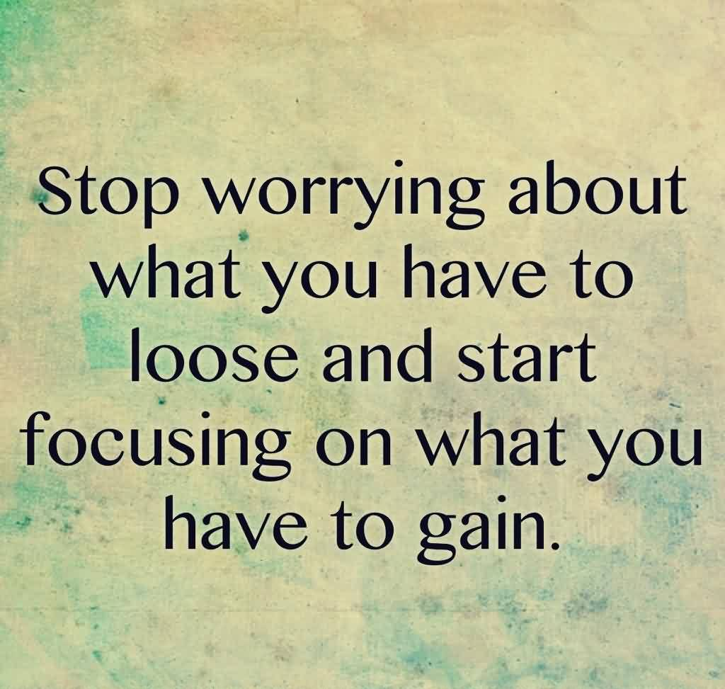 Best Motivational Life Quotes - Stop worrying about what you have to loose and start focusing on what you have to gain