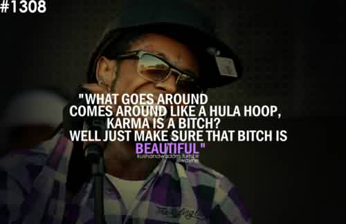Best Quote ~ What goes around comes around like a hula hoop, karma is a bitch…