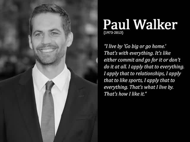 Best Quotes about Life by Paul Walker - Go big or go home