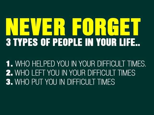 Best Quotes about Life - Never forget 3 type of people in your life