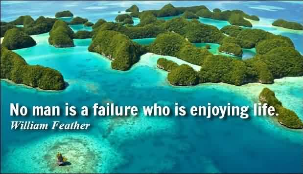 Best Short Quotes about Life - No man is a failure who is enjoying life by William Feather