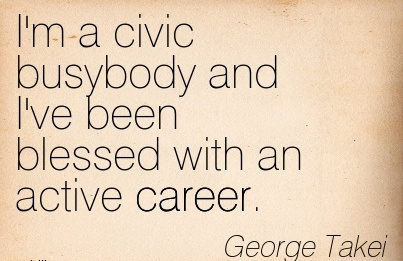 Bless Career Quotes By George Takei~I'm A Civic Busybody And I've Been Blessed With An Active Career.