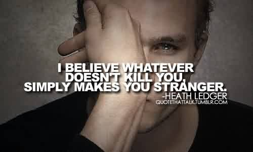 Break up Quote by Heath Ledger~I believe whatever doesn't kill you, simply makes you stranger.
