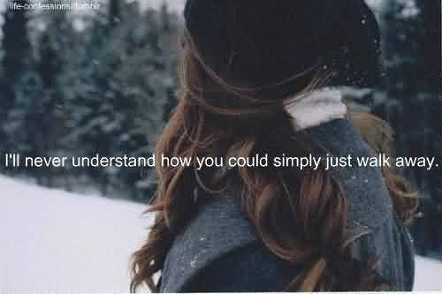 Breakup Quote ~ I'll never understand how you could simply just walk away.