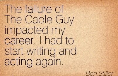 Brilliant Career Quote by  Ben Stiller~The Failure Of The Cable Guy Impacted my Career. I had to Start Writing And Acting Again.