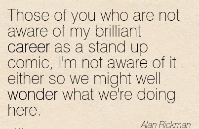 Brilliant Career Quotes By  Alan Rickman~Those Of You Who Are Not Aware Of My Brilliant Career As A Stand Up Comic, I'm Not Aware Of It Either So We Might Well Wonder What We're Doing Here.