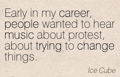 Brilliant Career Quotes By  Ice Cube~Early In My Career, People Wanted To Hear Music About Protest, About Trying To Change Things.