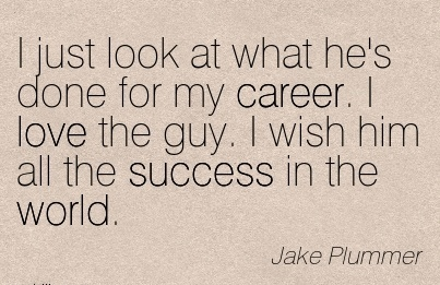Brilliant Career Quotes By Jake Plummer~I  Just Look At What He's Done For My Career. I Love The Guy. I Wish Him All The Success In The World.