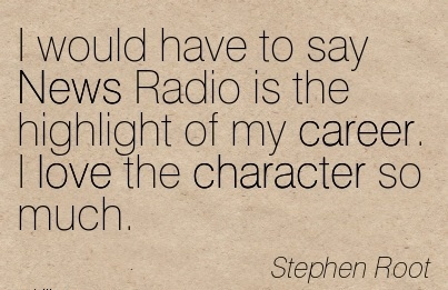 Brilliant Career Quotes By  Stephen Root~I Would Have To Say News Radio Is The Highlight Of My Career. I Love The Character So Much.