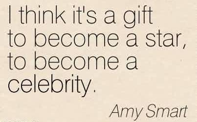 Brilliant Celebrity Quote Amy Smart~ I think it's a gift to become a star, to become a celebrity.